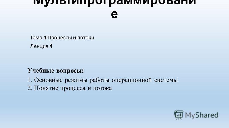 Мультипрограммировани е Тема 4 Процессы и потоки Лекция 4 Учебные вопросы: 1. Основные режимы работы операционной системы 2. Понятие процесса и потока