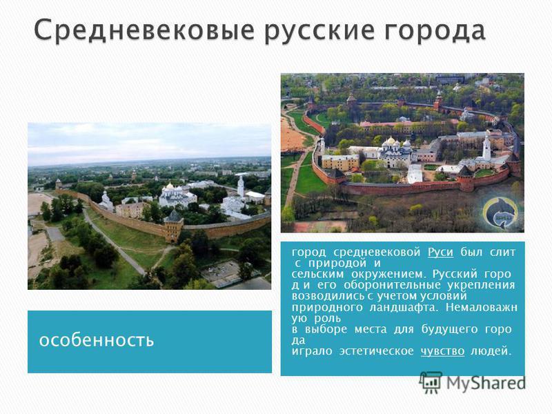особенность город средневековой Руси был слит с природой и сельским окружением. Русский город и его оборонительные укрепления возводились с учетом условий природного ландшафта. Немаловажн ую роль в выборе места для будущего города играло эстетическое