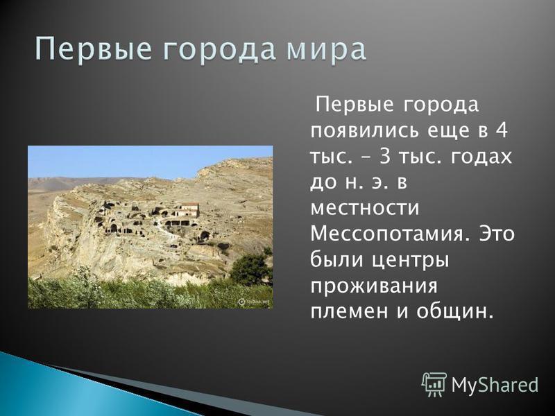 Первые города появились еще в 4 тыс. – 3 тыс. годах до н. э. в местности Мессопотамия. Это были центры проживания племен и общин.