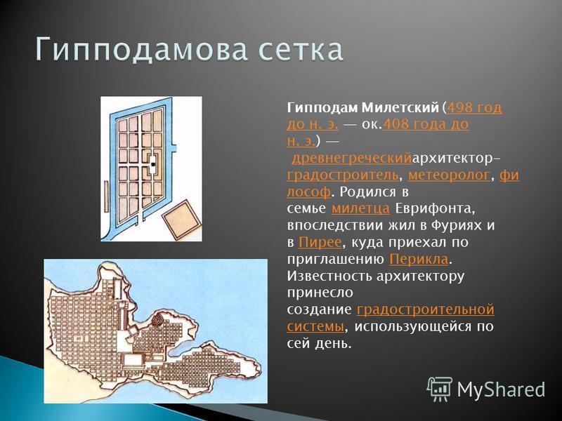 Гипподам Милетский (498 год до н. э. ок.408 года до н. э.) древнегреческий архитектор- градостроитель, метеоролог, философ. Родился в семье милетца Еврифонта, впоследствии жил в Фуриях и в Пирее, куда приехал по приглашению Перикла. Известность архит