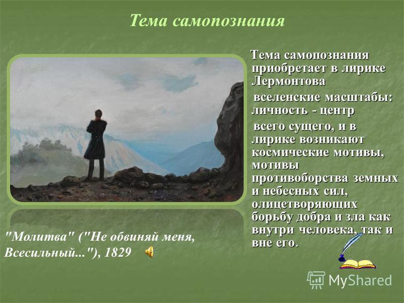 Тема самопознания приобретает в лирике Лермонтова вселенские масштабы: личность - центр всего сущего, и в лирике возникают космические мотивы, мотивы противоборства земных и небесных сил, олицетворяющих борьбу добра и зла как внутри человека, так и в
