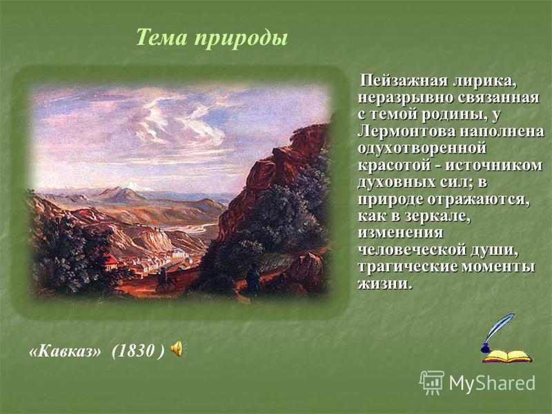 Пейзажная лирика, неразрывно связанная с темой родины, у Лермонтова наполнена одухотворенной красотой - источником духовных сил; в природе отражаются, как в зеркале, изменения человеческой души, трагические моменты жизни. «Кавказ» (1830 ) Тема природ