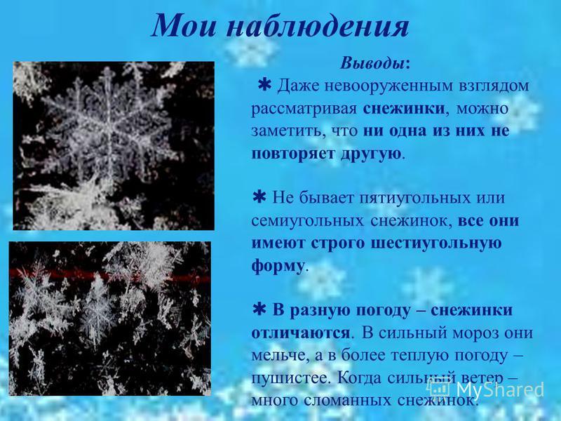 Мои наблюдения Выводы : Даже невооруженным взглядом рассматривая снежинки, можно заметить, что ни одна из них не повторяет другую. Не бывает пятиугольных или семиугольных снежинок, все они имеют строго шестиугольную форму. В разную погоду – снежинки