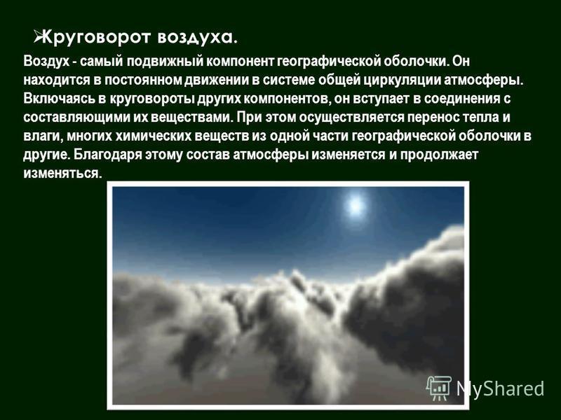 Круговорот воздуха. Воздух - самый подвижный компонент географической оболочки. Он находится в постоянном движении в системе общей циркуляции атмосферы. Включаясь в круговороты других компонентов, он вступает в соединения с составляющими их веществам