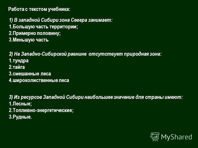 1) В западной Сибири зона Севера занимает: 1. Большую часть территории; 2. Примерно половину; 3. Меньшую часть 2) На Западно-Сибирской равнине отсутствует природная зона: 1. тундра 2. тайга 3. смешанные леса 4. широколиственные леса 3) Из ресурсов За