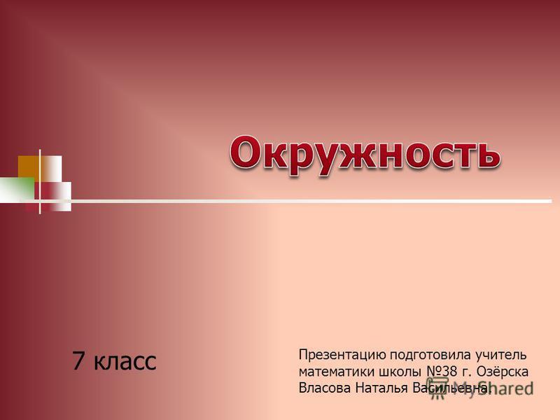 7 класс Презентацию подготовила учитель математики школы 38 г. Озёрска Власова Наталья Васильевна.