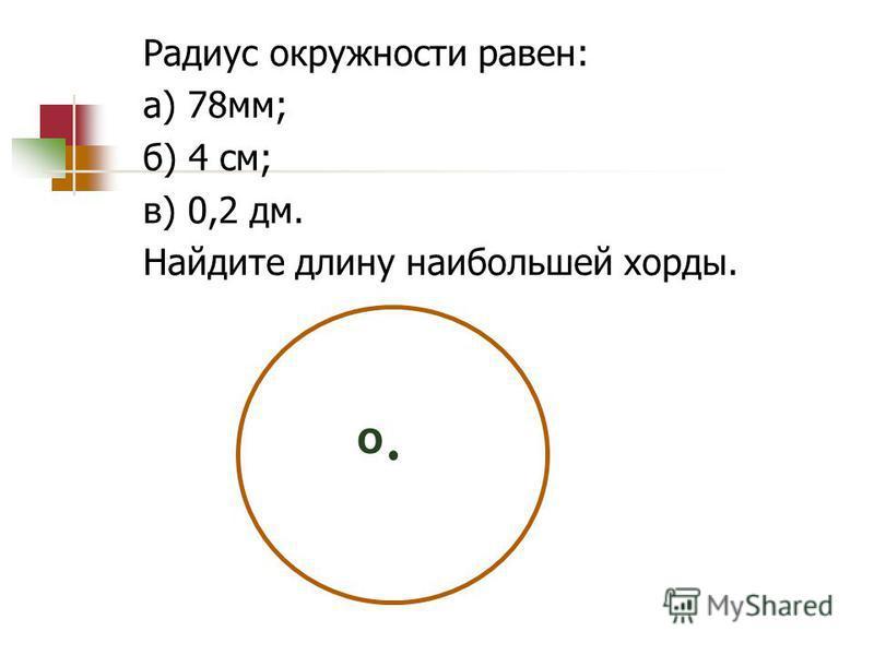 Радиус окружности равен: а) 78 мм; б) 4 см; в) 0,2 дм. Найдите длину наибольшей хорды. О