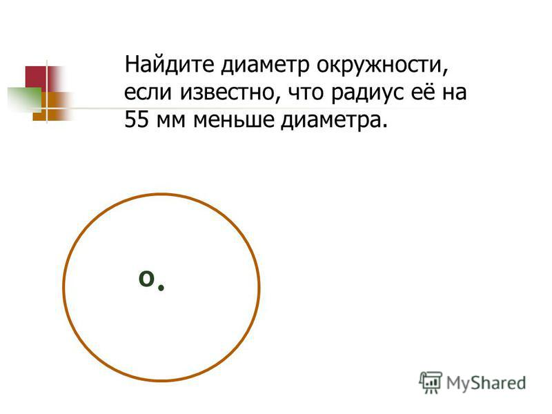 Найдите диаметр окружности, если известно, что радиус её на 55 мм меньше диаметра. О