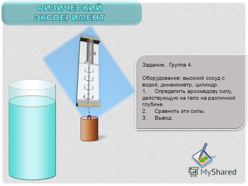 Задание. Группа 4. Оборудование: высокий сосуд с водой, динамометр, цилиндр. 1. Определить архимедову силу, действующую на тело на различной глубине. 2. Сравнить эти силы. 3. Вывод.