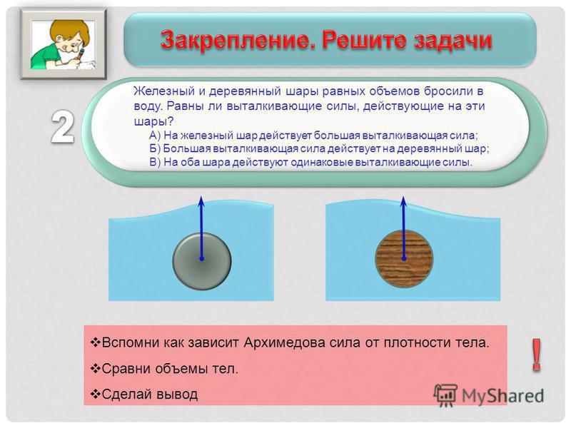 Железный и деревянный шары равных объемов бросили в воду. Равны ли выталкивающие силы, действующие на эти шары? А) На железный шар действует большая выталкивающая сила; Б) Большая выталкивающая сила действует на деревянный шар; В) На оба шара действу