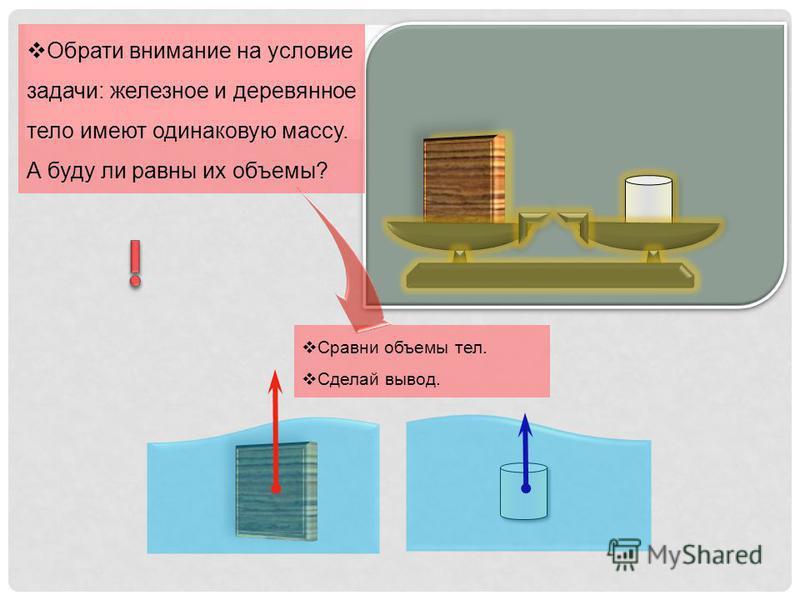 Сравни объемы тел. Сделай вывод. Обрати внимание на условие задачи: железное и деревянное тело имеют одинаковую массу. А буду ли равны их объемы?
