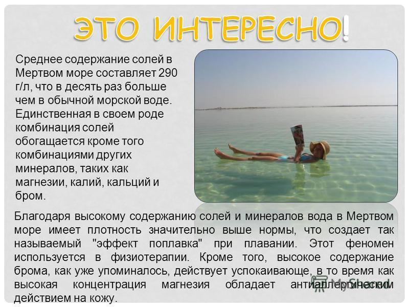 Среднее содержание солей в Мертвом море составляет 290 г/л, что в десять раз больше чем в обычной морской воде. Единственная в своем роде комбинация солей обогащается кроме того комбинациями других минералов, таких как магнезии, калий, кальций и бром