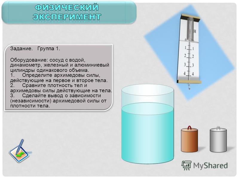 Задание. Группа 1. Оборудование: сосуд с водой, динамометр, железный и алюминиевый цилиндры одинакового объема. 1. Определите архимедовы силы, действующие на первое и второе тела. 2. Сравните плотность тел и архимедовы силы действующие на тела. 3. Сд