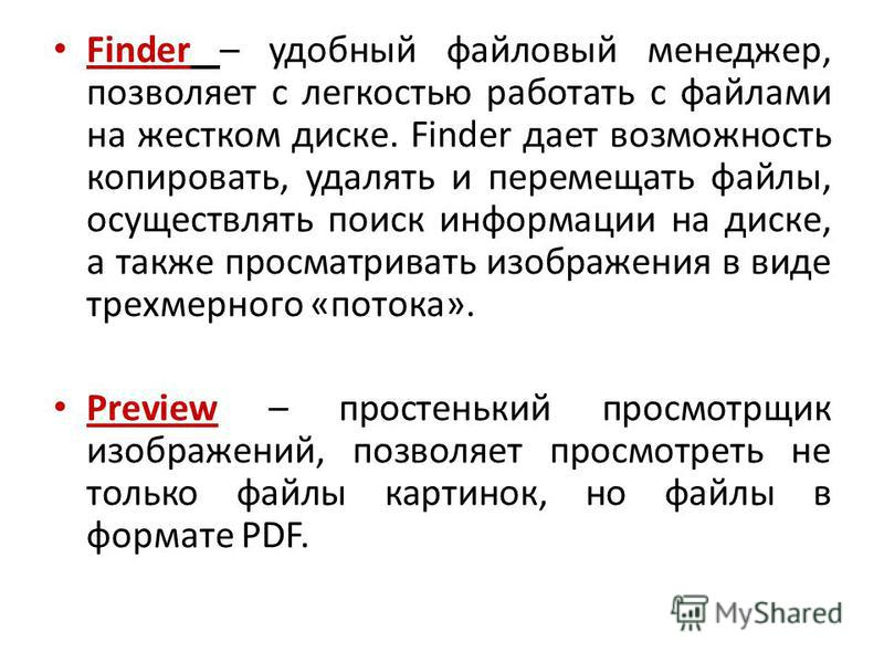 Finder – удобный файловый менеджер, позволяет с легкостью работать с файлами на жестком диске. Finder дает возможность копировать, удалять и перемещать файлы, осуществлять поиск информации на диске, а также просматривать изображения в виде трехмерног