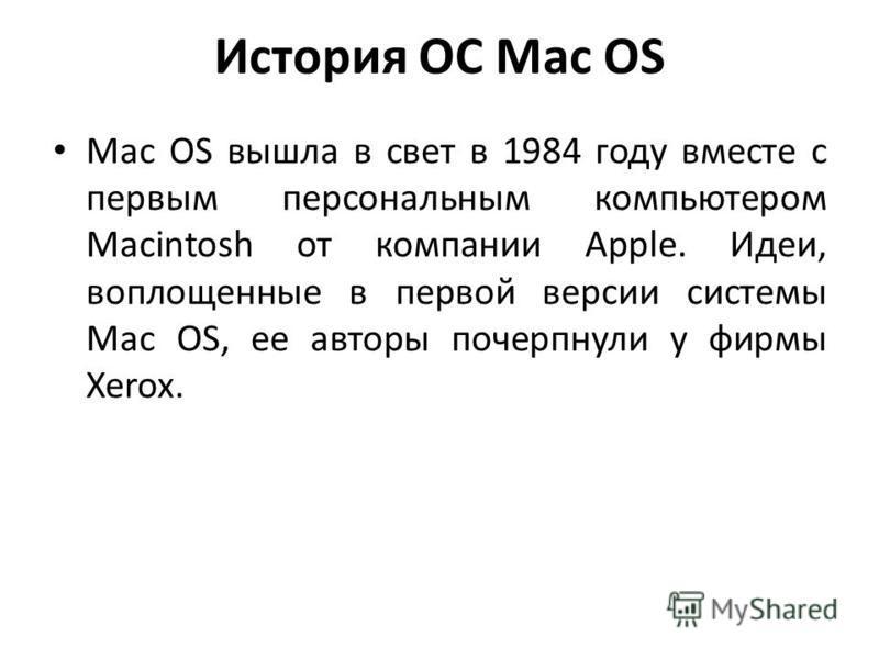 История ОС Mac OS Mac OS вышла в свет в 1984 году вместе с первым персональным компьютером Macintosh от компании Apple. Идеи, воплощенные в первой версии системы Mac OS, ее авторы почерпнули у фирмы Xerox.