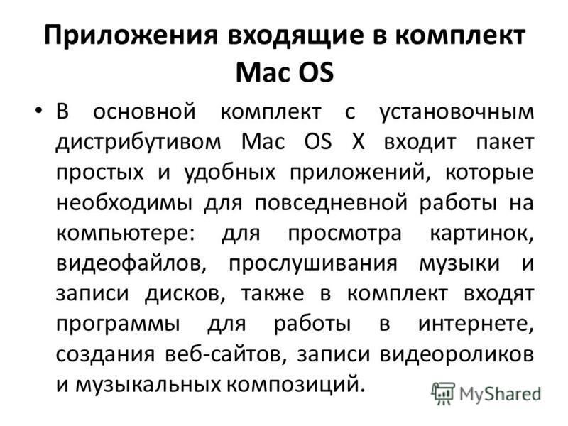 Приложения входящие в комплект Mac OS В основной комплект с установочным дистрибутивом Mac OS X входит пакет простых и удобных приложений, которые необходимы для повседневной работы на компьютере: для просмотра картинок, видеофайлов, прослушивания му