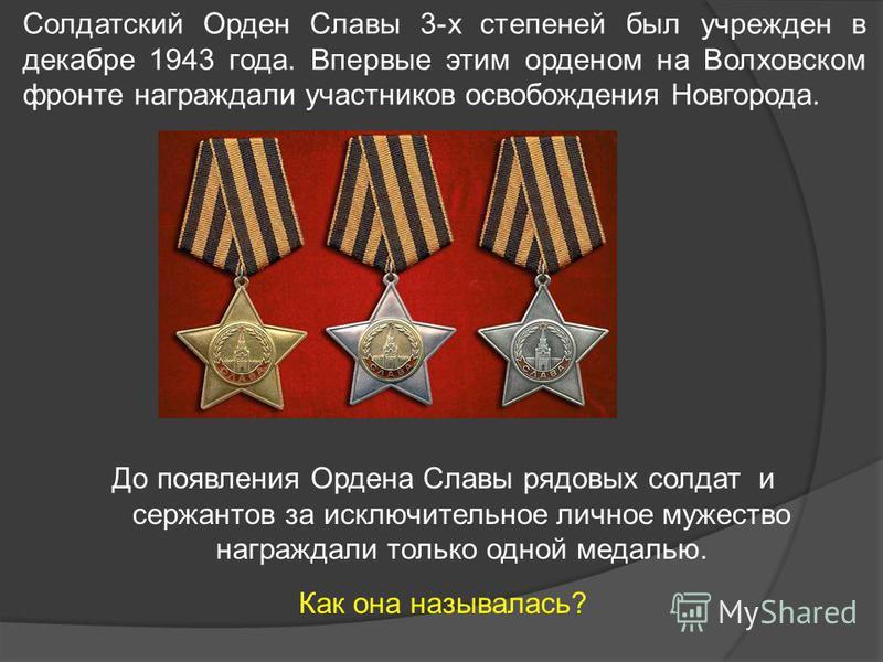 До появления Ордена Славы рядовых солдат и сержантов за исключительное личное мужество награждали только одной медалью. Как она называлась? Солдатский Орден Славы 3-х степеней был учрежден в декабре 1943 года. Впервые этим орденом на Волховском фронт
