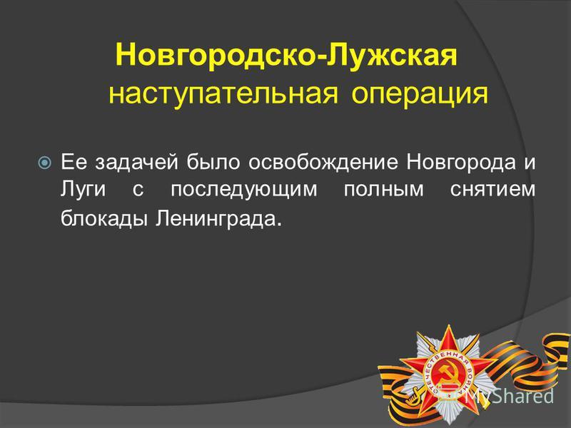 Новгородско-Лужская наступательная операция Ее задачей было освобождение Новгорода и Луги с последующим полным снятием блокады Ленинграда.