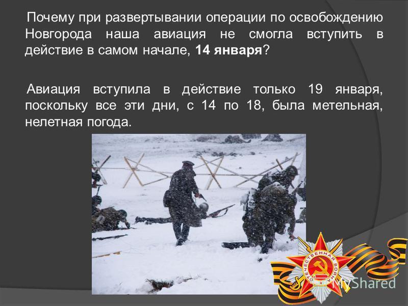 Почему при развертывании операции по освобождению Новгорода наша авиация не смогла вступить в действие в самом начале, 14 января? Авиация вступила в действие только 19 января, поскольку все эти дни, с 14 по 18, была метельная, нелетная погода.