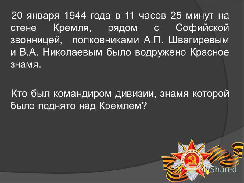 20 января 1944 года в 11 часов 25 минут на стене Кремля, рядом с Софийской звонницей, полковниками А.П. Швагиревым и В.А. Николаевым было водружено Красное знамя. Кто был командиром дивизии, знамя которой было поднято над Кремлем?
