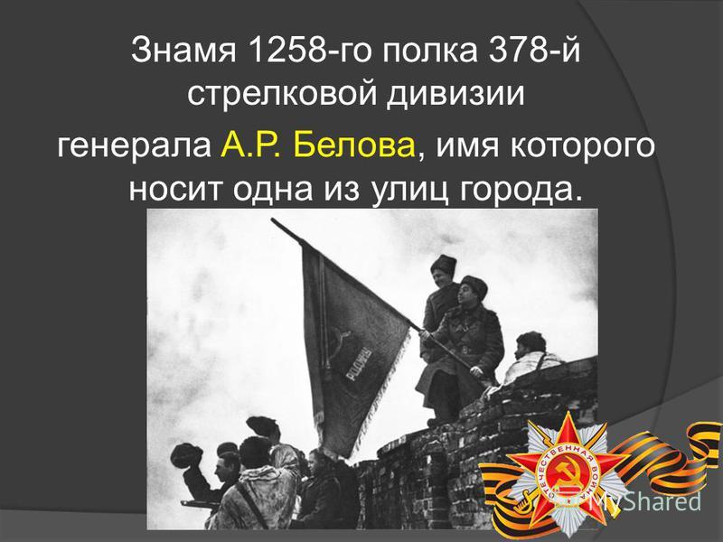 Знамя 1258-го полка 378-й стрелковой дивизии генерала А.Р. Белова, имя которого носит одна из улиц города.
