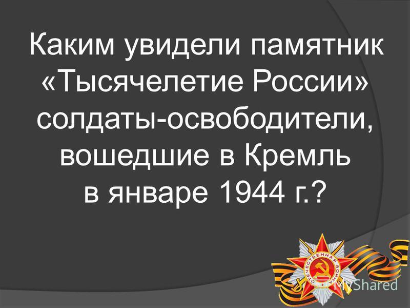 Каким увидели памятник «Тысячелетие России» солдаты-освободители, вошедшие в Кремль в январе 1944 г.?
