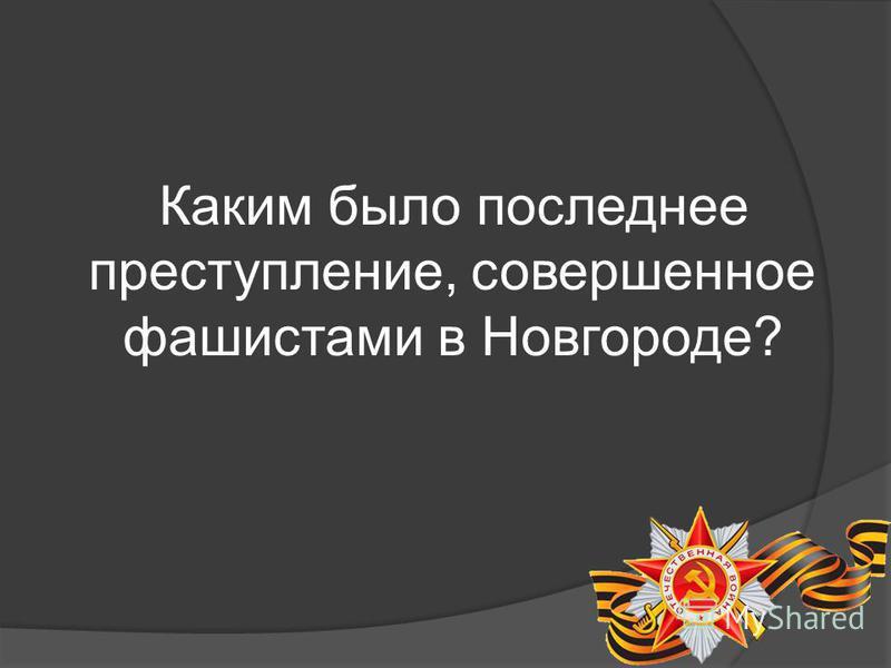 Каким было последнее преступление, совершенное фашистами в Новгороде?