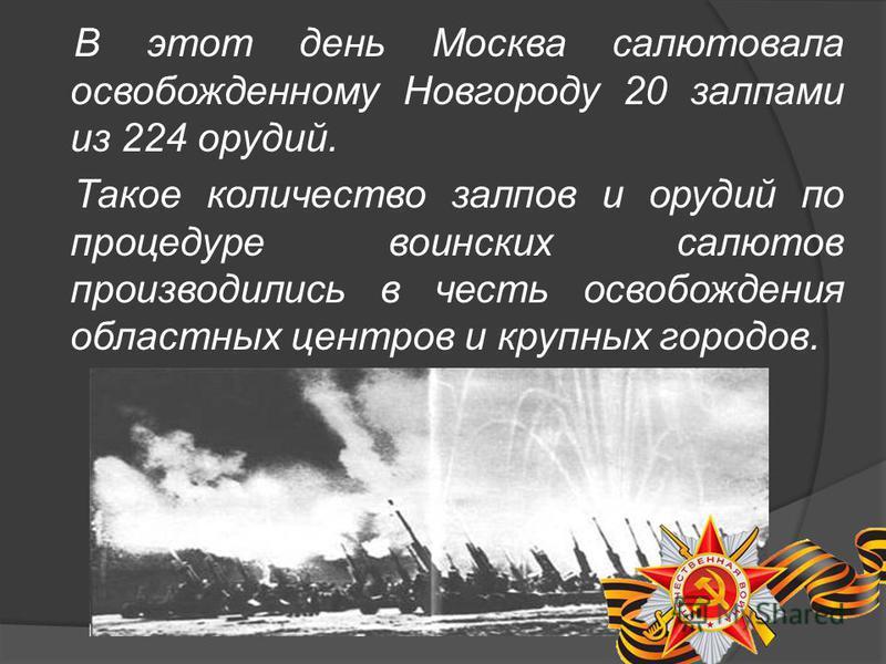 В этот день Москва салютовала освобожденному Новгороду 20 залпами из 224 орудий. Такое количество залпов и орудий по процедуре воинских салютов производились в честь освобождения областных центров и крупных городов.