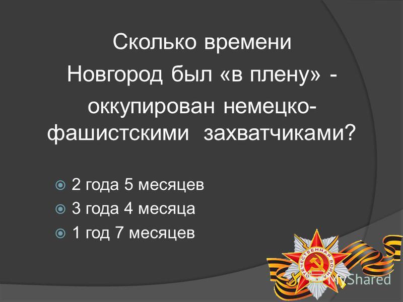 Сколько времени Новгород был «в плену» - оккупирован немецко- фашистскими захватчиками? 2 года 5 месяцев 3 года 4 месяца 1 год 7 месяцев