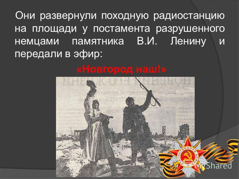 Они развернули походную радиостанцию на площади у постамента разрушенного немцами памятника В.И. Ленину и передали в эфир: «Новгород наш!»