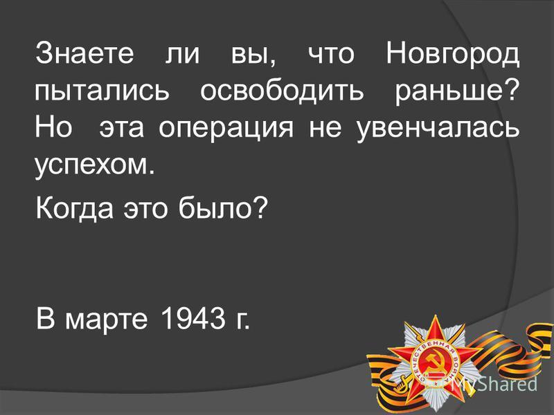 Знаете ли вы, что Новгород пытались освободить раньше? Но эта операция не увенчалась успехом. Когда это было? В марте 1943 г.