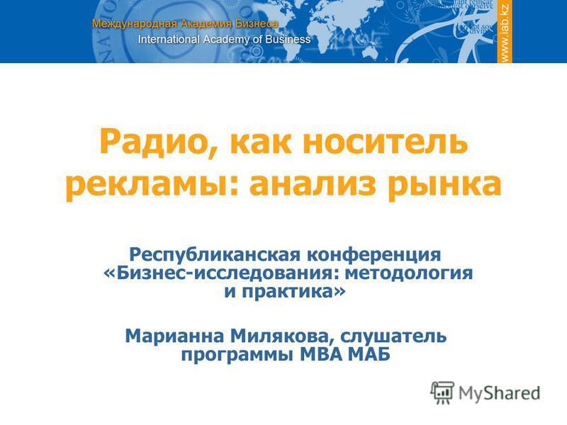 Радио, как носитель рекламы: анализ рынка Республиканская конференция «Бизнес-исследования: методология и практика» Марианна Милякова, слушатель программы MВА МАБ