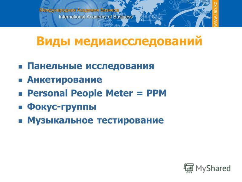 Виды медиаисследований Панельные исследования Анкетирование Personal People Meter = PPM Фокус-группы Музыкальное тестирование