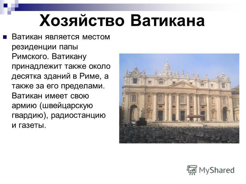 Хозяйство Ватикана Ватикан является местом резиденции папы Римского. Ватикану принадлежит также около десятка зданий в Риме, а также за его пределами. Ватикан имеет свою армию (швейцарскую гвардию), радиостанцию и газеты.