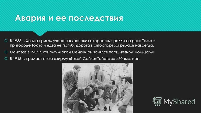 Авария и ее последствия В 1936 г. Хонда принял участие в японских скоростных ралли на реке Тама в пригороде Токио и едва не погиб. Дорога в автоспорт закрылась навсегда. Основав в 1937 г. фирму «Токай Сейки», он занялся поршневыми кольцами В 1945 г.