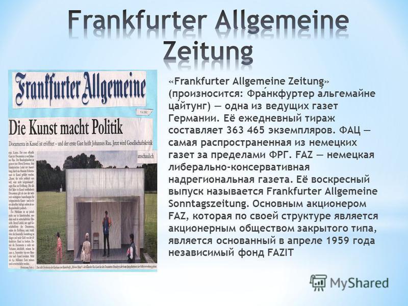 «Frankfurter Allgemeine Zeitung» (произносится: Франкфуртер альгемайне цайтунг) одна из ведущих газет Германии. Её ежедневный тираж составляет 363 465 экземпляров. ФАЦ самая распространенная из немецких газет за пределами ФРГ. FAZ немецкая либерально