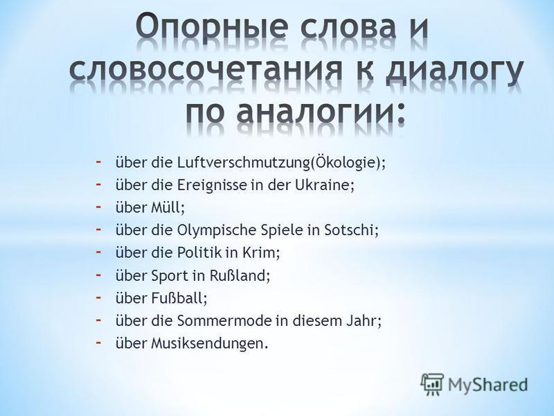 - über die Luftverschmutzung(Ökologie); - über die Ereignisse in der Ukraine; - über Müll; - über die Olympische Spiele in Sotschi; - über die Politik in Krim; - über Sport in Rußland; - über Fußball; - über die Sommermode in diesem Jahr; - über Musi
