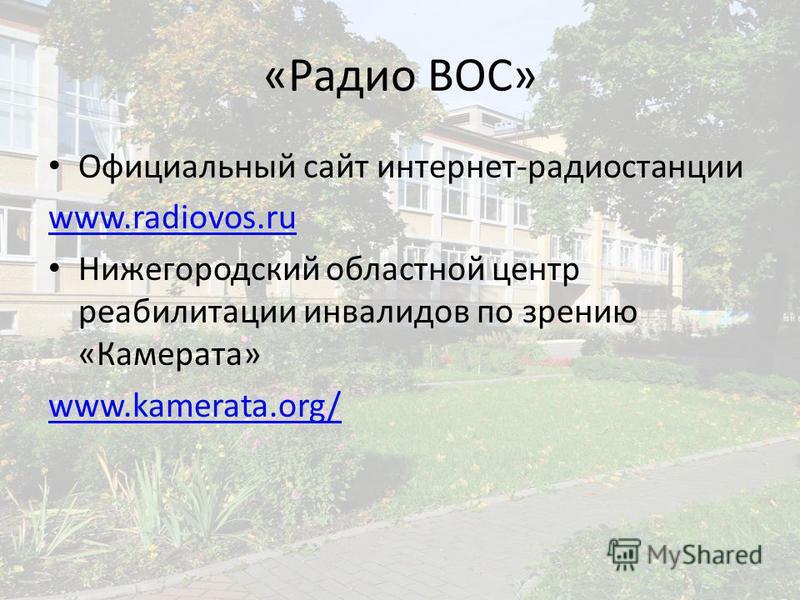 «Радио ВОС» Официальный сайт интернет-радиостанции www.radiovos.ru Нижегородский областной центр реабилитации инвалидов по зрению «Камерата» www.kamerata.org/