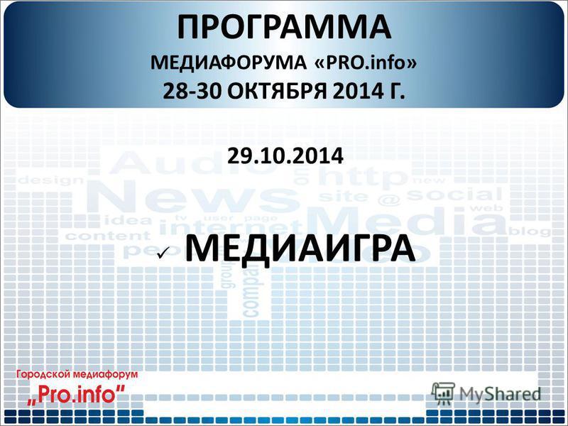 ПРОГРАММА МЕДИАФОРУМА «PRO.info» 28-30 ОКТЯБРЯ 2014 Г. 29.10.2014 МЕДИАИГРА