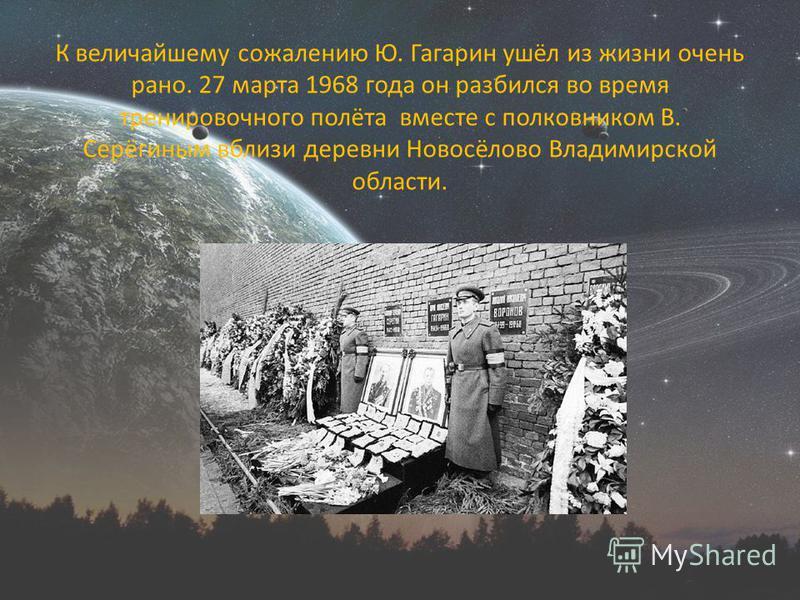 К величайшему сожалению Ю. Гагарин ушёл из жизни очень рано. 27 марта 1968 года он разбился во время тренировочного полёта вместе с полковником В. Серёгиным вблизи деревни Новосёлово Владимирской области.