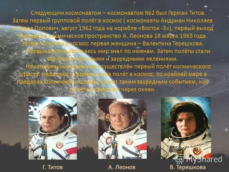Следующим космонавтом – космонавтом 2 был Герман Титов. Затем первый групповой полёт в космос ( космонавты Андриан Николаев и Павел Попович, август 1962 года на корабле «Восток -3»), первый выход человека в космическое пространство А. Леонова 18 март