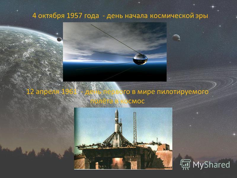4 октября 1957 года - день начала космической эры 12 апреля 1961 - день первого в мире пилотируемого полёта в космос