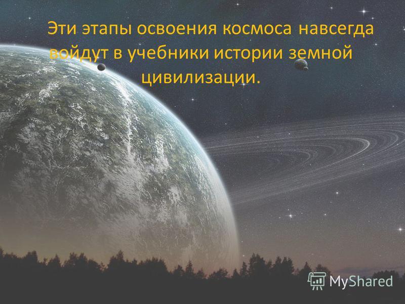 Эти этапы освоения космоса навсегда войдут в учебники истории земной цивилизации.