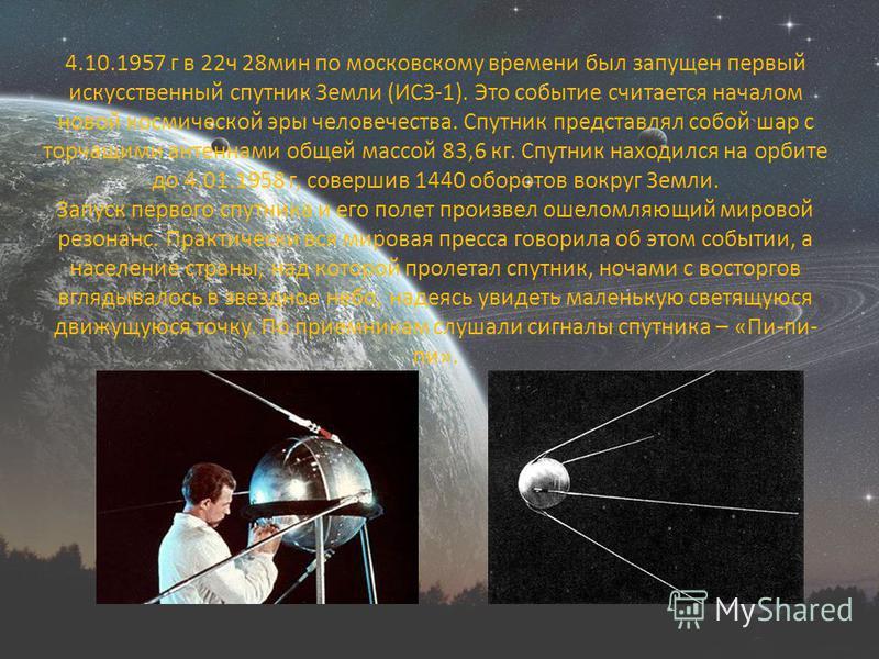 4.10.1957 г в 22 ч 28 мин по московскому времени был запущен первый искусственный спутник Земли (ИСЗ-1). Это событие считается началом новой космической эры человечества. Спутник представлял собой шар с торчащими антеннами общей массой 83,6 кг. Спутн