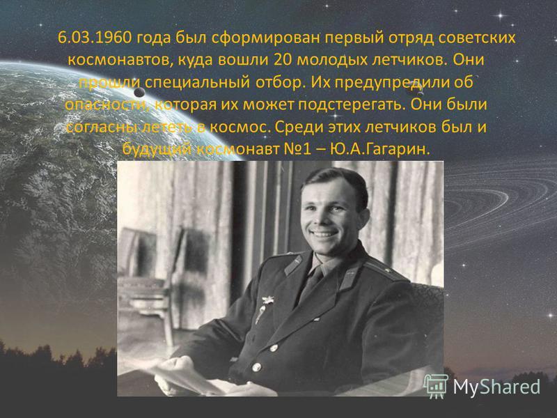 6.03.1960 года был сформирован первый отряд советских космонавтов, куда вошли 20 молодых летчиков. Они прошли специальный отбор. Их предупредили об опасности, которая их может подстерегать. Они были согласны лететь в космос. Среди этих летчиков был и