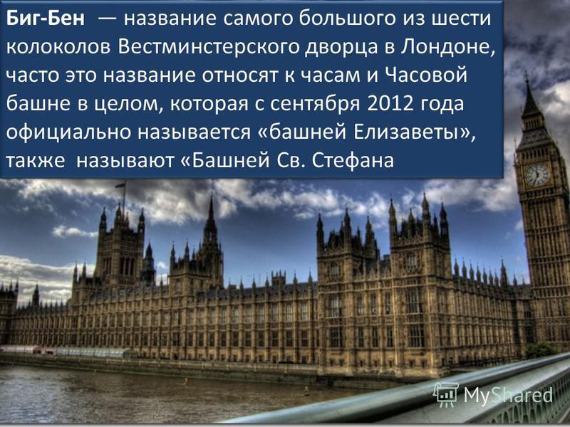Биг-Бен название самого большого из шести колоколов Вестминстерского дворца в Лондоне, часто это название относят к часам и Часовой башне в целом, которая с сентября 2012 года официально называется «башней Елизаветы», также называют «Башней Св. Стефа