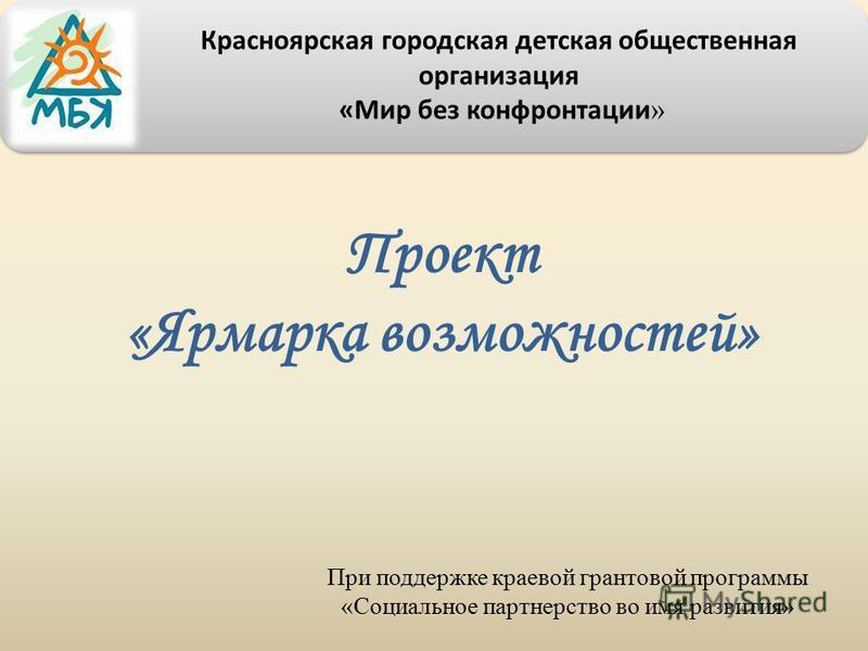 Проект «Ярмарка возможностей» При поддержке краевой грантовой программы «Социальное партнерство во имя развития» Красноярская городская детская общественная организация «Мир без конфронтации »