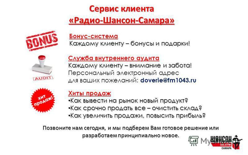 Сервис клиента «Радио-Шансон-Самара» Бонус-система Каждому клиенту – бонусы и подарки! Служба внутреннего аудита Каждому клиенту – внимание и забота! Персональный электронный адрес для ваших пожеланий: doverie@fm1043. ru Хиты продаж Как вывести на ры