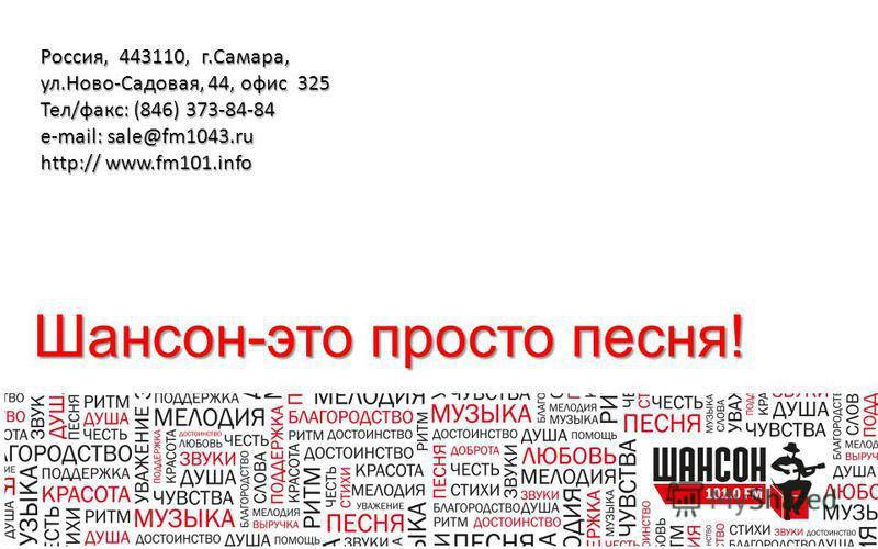 Шансон-это просто песня! Россия, 443110, г.Самара, ул.Ново-Садовая, 44, офис 325 Тел/факс: (846) 373-84-84 e-mail: sale@fm1043. ru http:// www.fm101.info