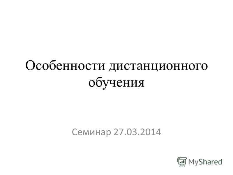 Особенности дистанционного обучения Семинар 27.03.2014
